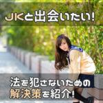 出会い系アプリでjk(女子高生)と出会いたい!! 法を犯さないための解決策とは?